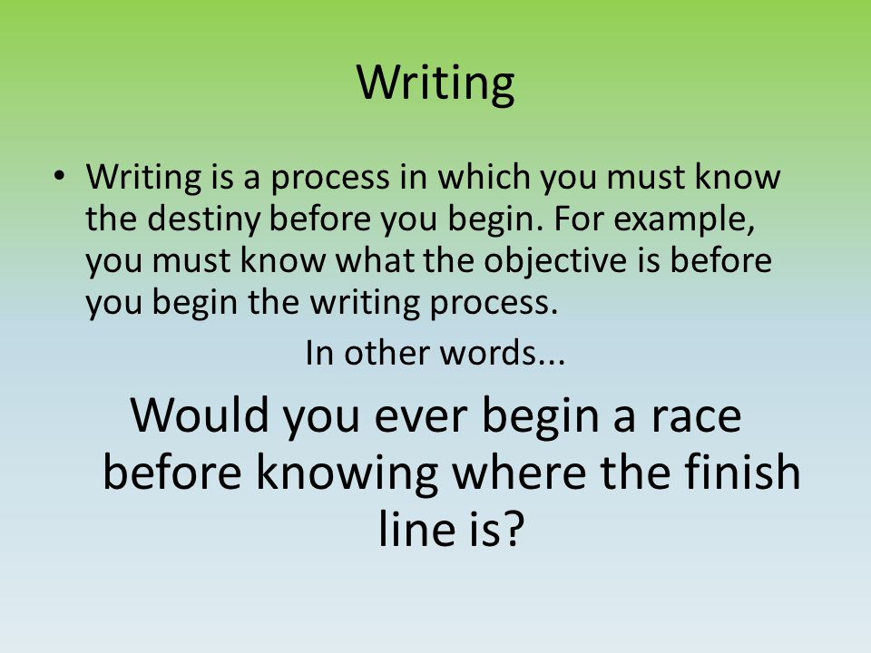 Writing Writing is a process in which you must know the destiny before you begin.