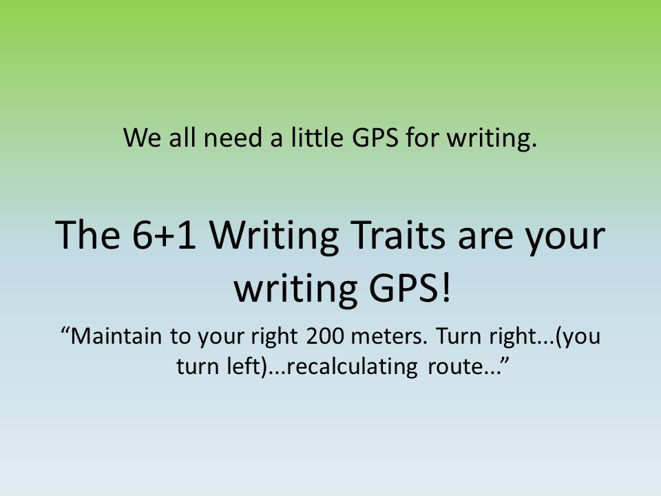 6+1 Writing Traits There are 7 traits that will lead your writing in the right direction...if you follow them.