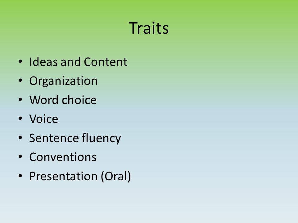 Traits Ideas and Content Organization Word choice Voice Sentence fluency Conventions Presentation (Oral)
