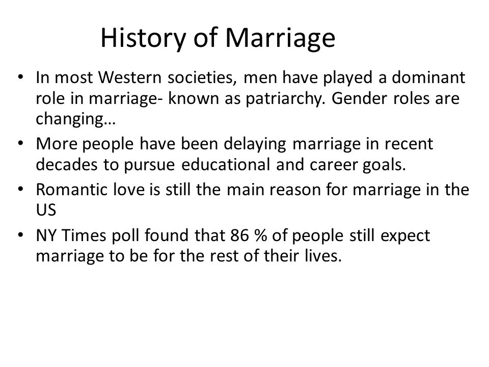 History of Marriage In most Western societies, men have played a dominant role in marriage- known as patriarchy. Gender roles are changing… More peopl