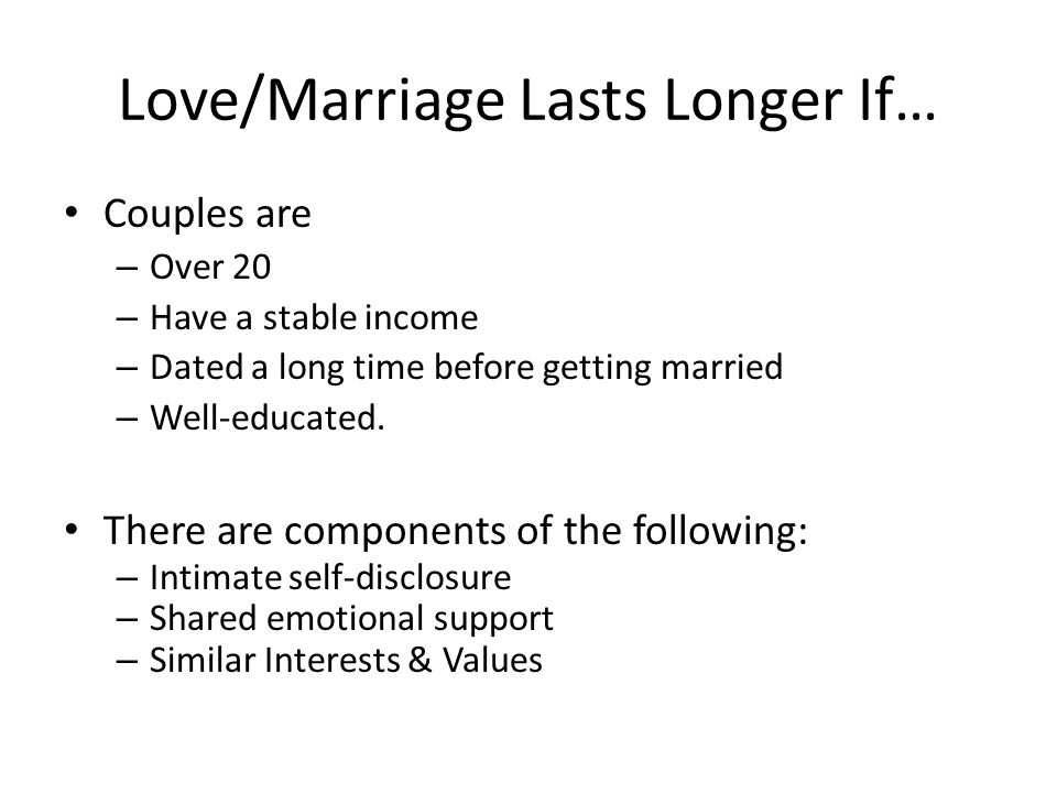 Love/Marriage Lasts Longer If… Couples are – Over 20 – Have a stable income – Dated a long time before getting married – Well-educated. There are comp