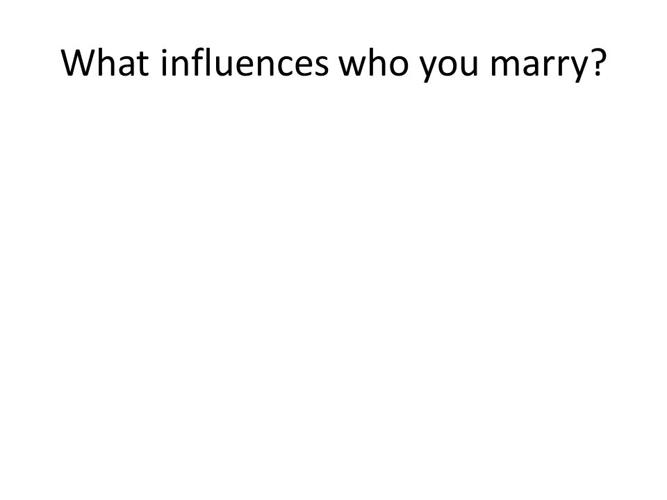 What influences who you marry?