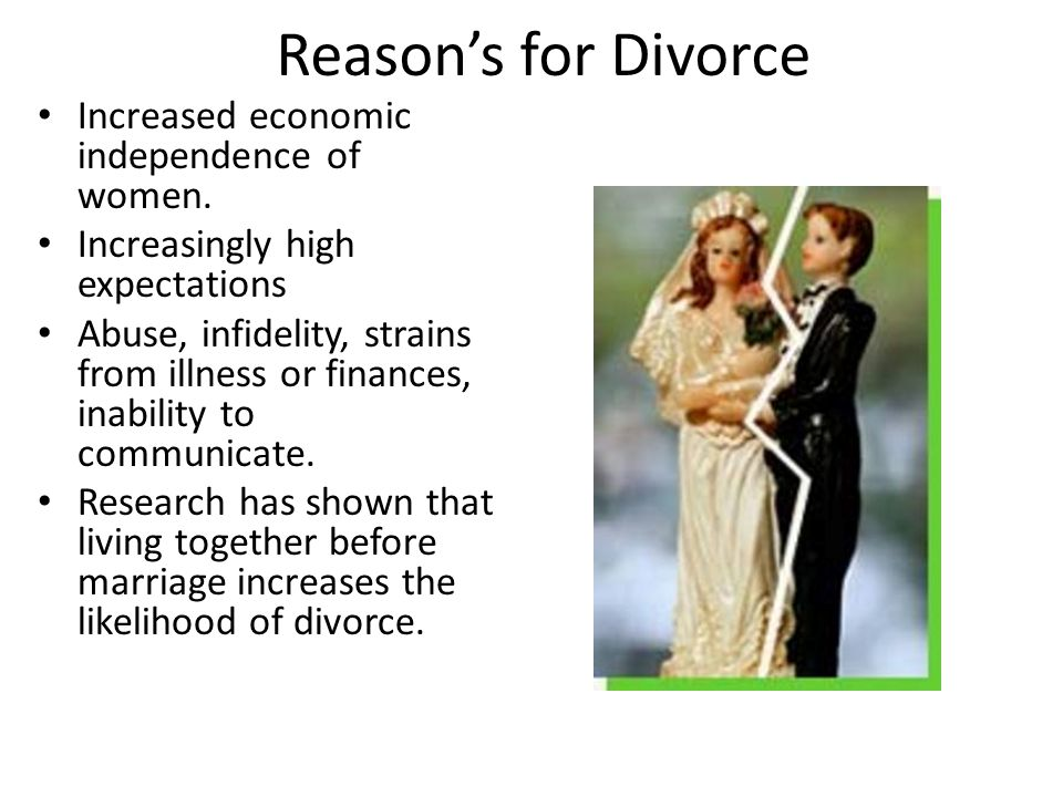 Reason's for Divorce Increased economic independence of women. Increasingly high expectations Abuse, infidelity, strains from illness or finances, ina