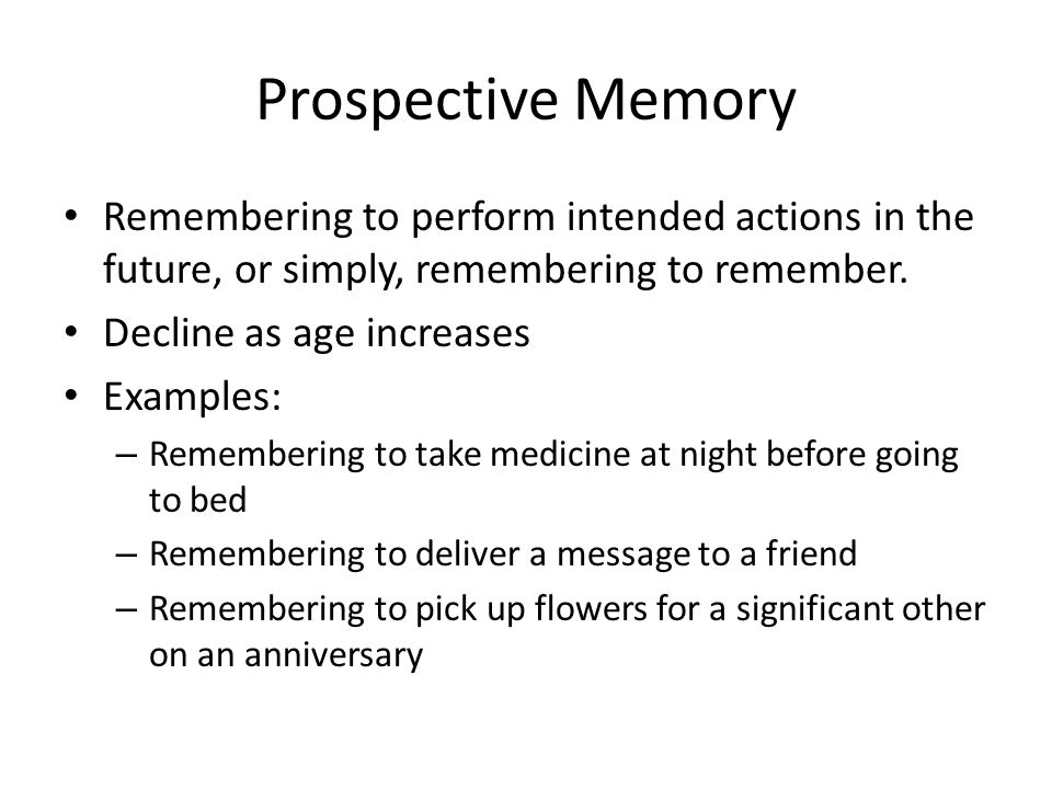 Prospective Memory Remembering to perform intended actions in the future, or simply, remembering to remember. Decline as age increases Examples: – Rem