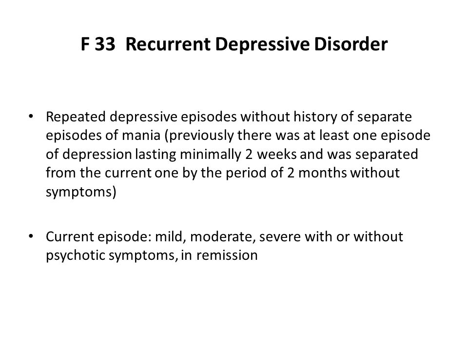 F 33 Recurrent Depressive Disorder Repeated depressive episodes without history of separate episodes of mania (previously there was at least one episode of depression lasting minimally 2 weeks and was separated from the current one by the period of 2 months without symptoms) Current episode: mild, moderate, severe with or without psychotic symptoms, in remission