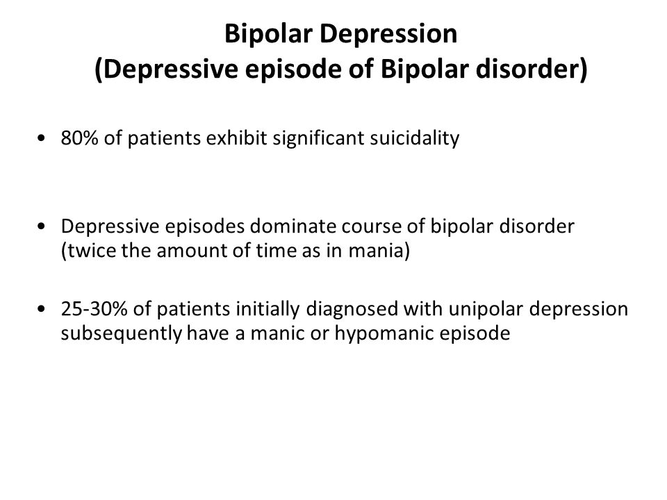 Bipolar Depression (Depressive episode of Bipolar disorder) 80% of patients exhibit significant suicidality Depressive episodes dominate course of bipolar disorder (twice the amount of time as in mania) 25-30% of patients initially diagnosed with unipolar depression subsequently have a manic or hypomanic episode