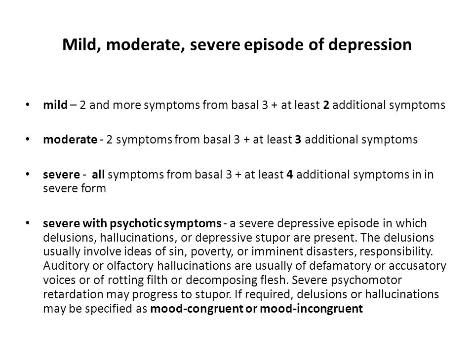 Mild, moderate, severe episode of depression mild – 2 and more symptoms from basal 3 + at least 2 additional symptoms moderate - 2 symptoms from basal 3 + at least 3 additional symptoms severe - all symptoms from basal 3 + at least 4 additional symptoms in in severe form severe with psychotic symptoms - a severe depressive episode in which delusions, hallucinations, or depressive stupor are present.