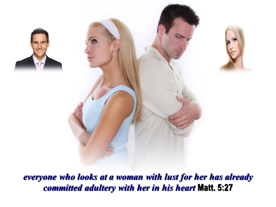 everyone who looks at a woman with lust for her has already committed adultery with her in his heart Matt.