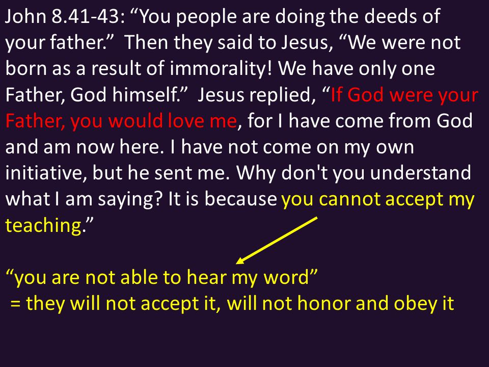 John 8.41-43: You people are doing the deeds of your father. Then they said to Jesus, We were not born as a result of immorality.