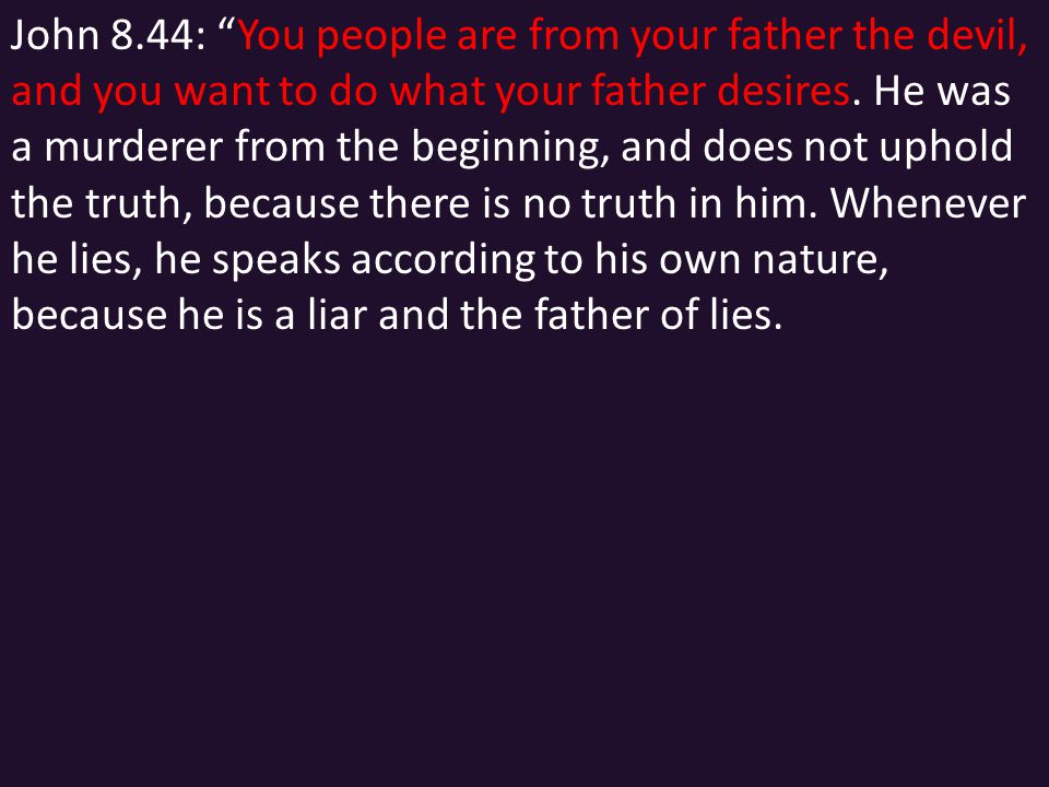 "John 8.44: ""You people are from your father the devil, and you want to do what your father desires. He was a murderer from the beginning, and does not"