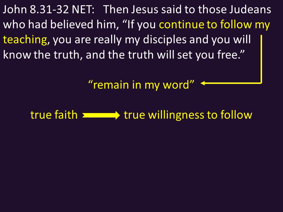 John 8.31-32 NET: Then Jesus said to those Judeans who had believed him, If you continue to follow my teaching, you are really my disciples and you will know the truth, and the truth will set you free. remain in my word true faith true willingness to follow