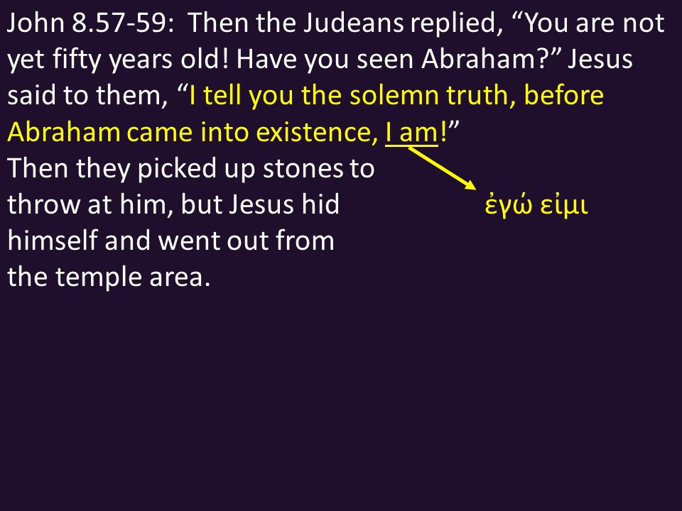 "John 8.57-59: Then the Judeans replied, ""You are not yet fifty years old! Have you seen Abraham?"" Jesus said to them, ""I tell you the solemn truth, be"