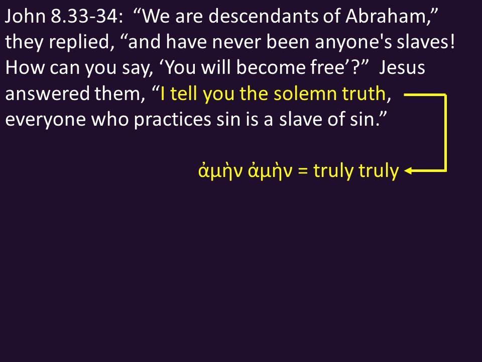 John 8.33-34: We are descendants of Abraham, they replied, and have never been anyone s slaves.