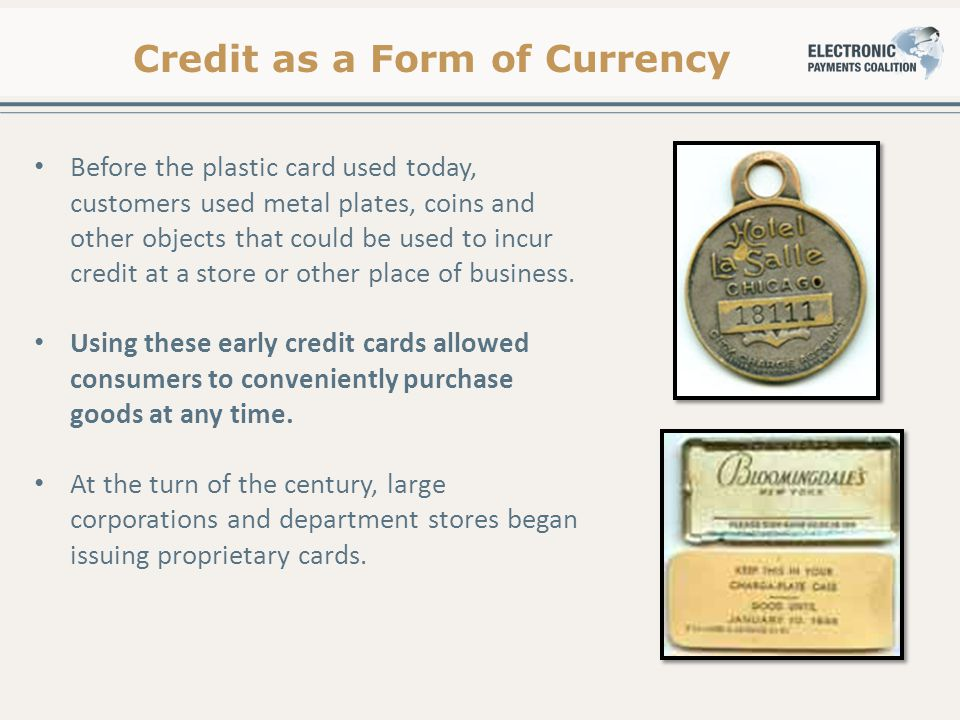 Credit as a Form of Currency Before the plastic card used today, customers used metal plates, coins and other objects that could be used to incur credit at a store or other place of business.