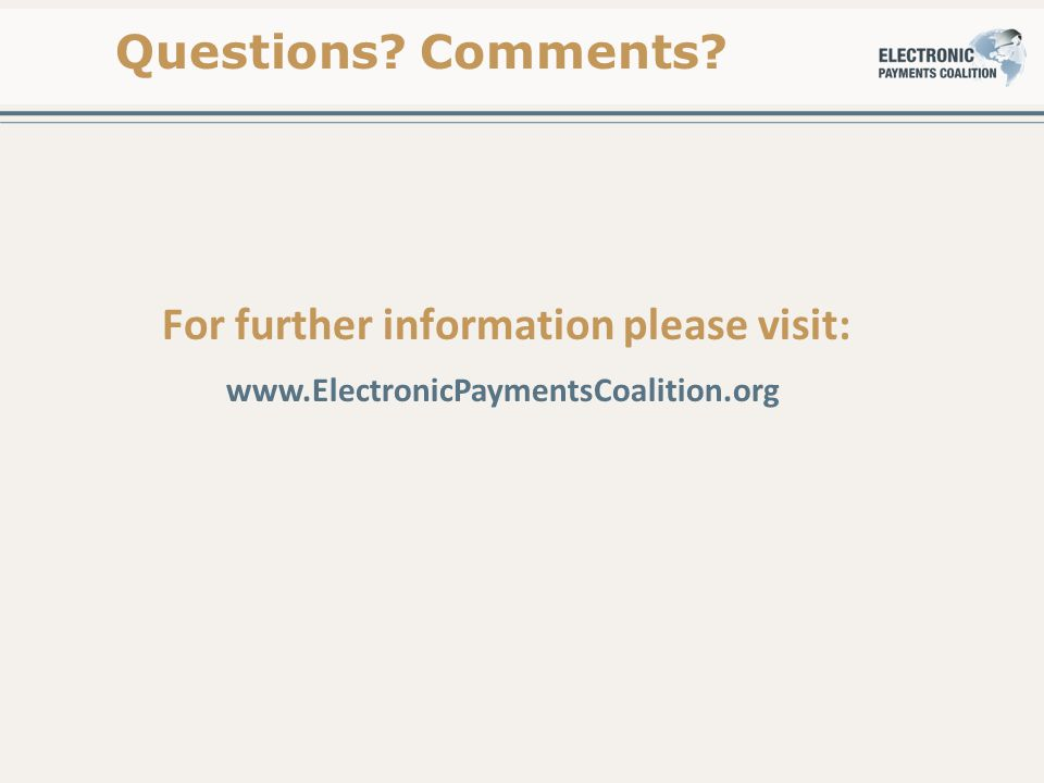 For further information please visit: www.ElectronicPaymentsCoalition.org Questions? Comments?