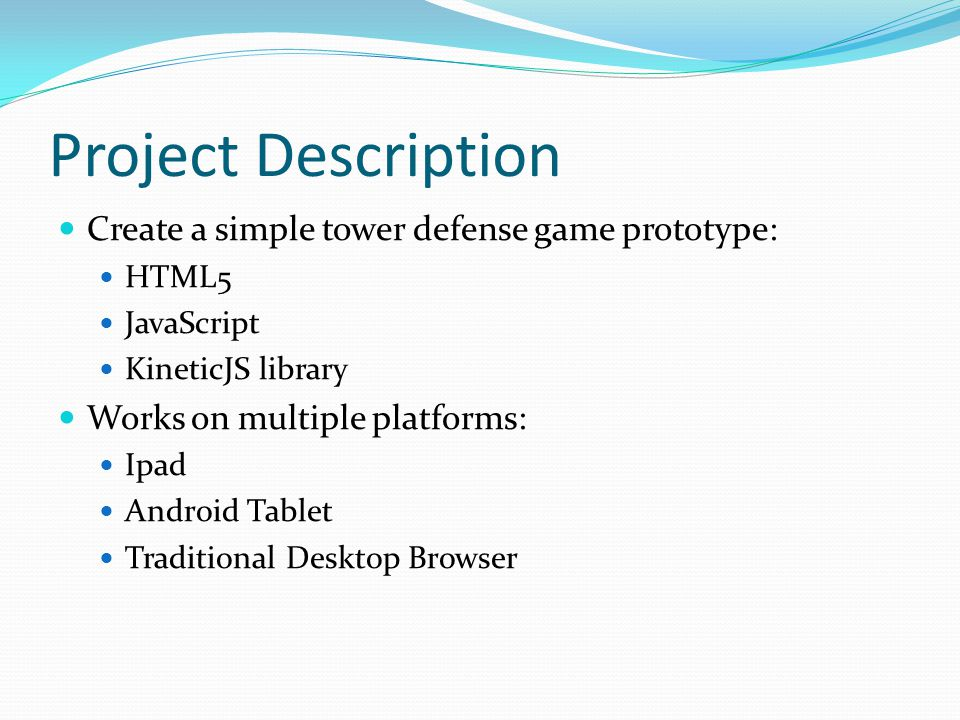 Project Description Create a simple tower defense game prototype: HTML5 JavaScript KineticJS library Works on multiple platforms: Ipad Android Tablet Traditional Desktop Browser
