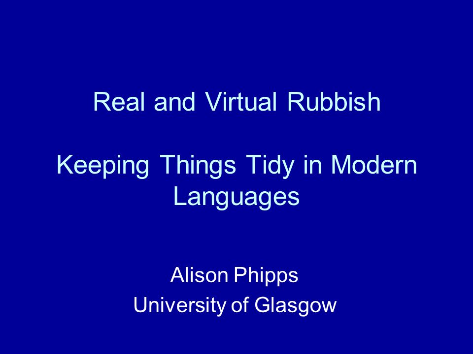 Real and Virtual Rubbish Keeping Things Tidy in Modern Languages Alison Phipps University of Glasgow