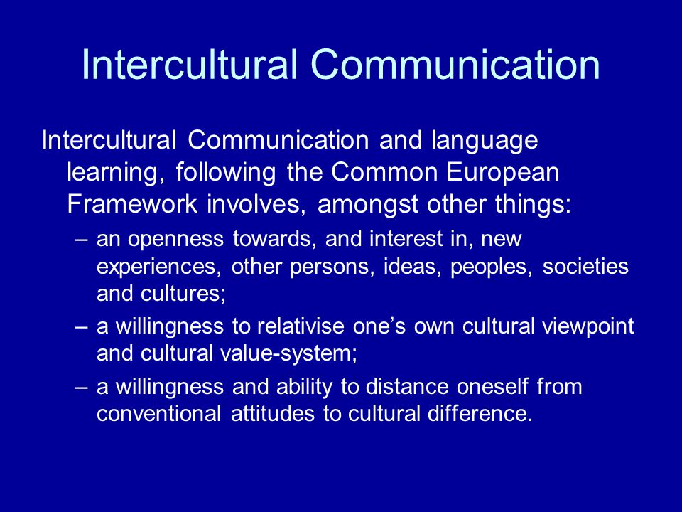 Intercultural Communication Intercultural Communication and language learning, following the Common European Framework involves, amongst other things: –an openness towards, and interest in, new experiences, other persons, ideas, peoples, societies and cultures; –a willingness to relativise one's own cultural viewpoint and cultural value-system; –a willingness and ability to distance oneself from conventional attitudes to cultural difference.