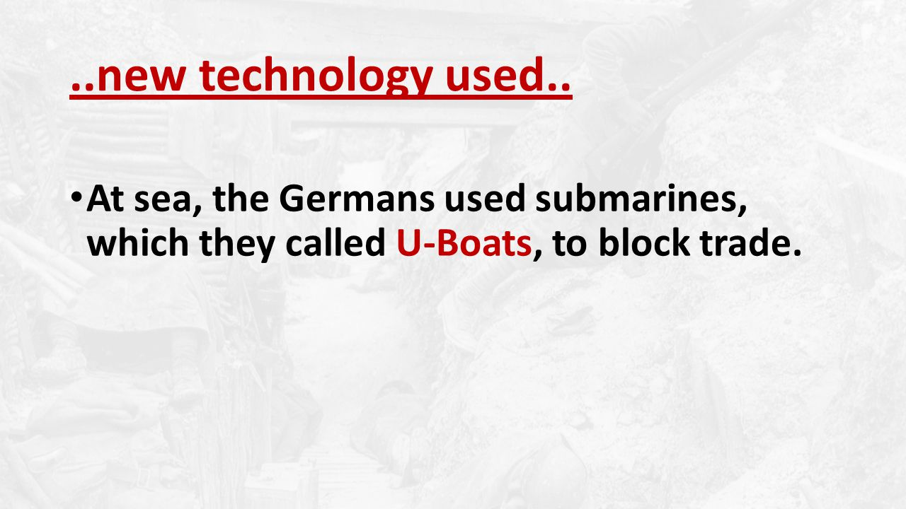 At sea, the Germans used submarines, which they called U-Boats, to block trade.