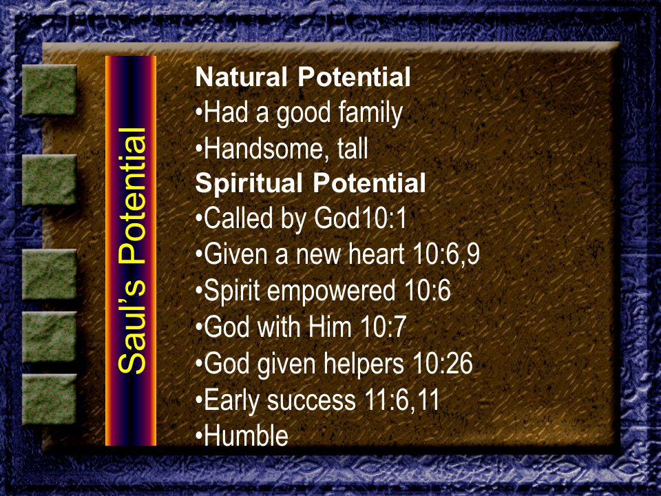 Natural Potential Had a good family Handsome, tall Spiritual Potential Called by God10:1 Given a new heart 10:6,9 Spirit empowered 10:6 God with Him 10:7 God given helpers 10:26 Early success 11:6,11 Humble Saul's Potential