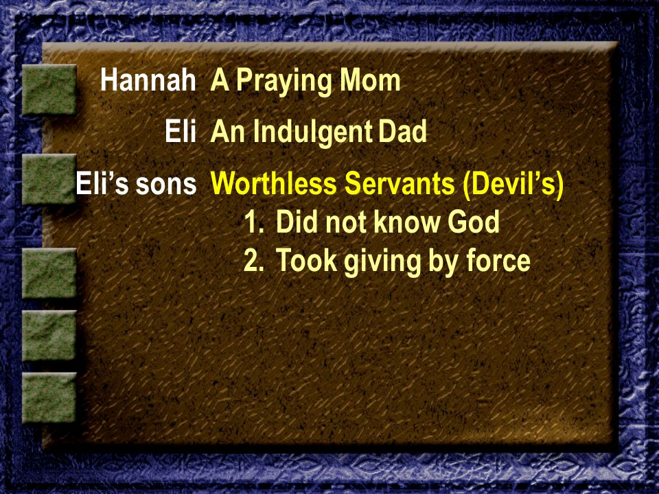 Hannah Eli Eli's sons A Praying Mom An Indulgent Dad Worthless Servants (Devil's) 1. Did not know God 2. Took giving by force