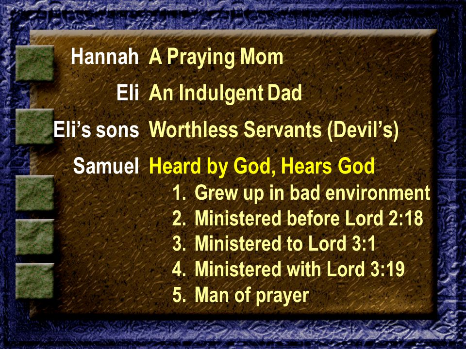 Hannah Eli Eli's sons Samuel A Praying Mom An Indulgent Dad Worthless Servants (Devil's) Heard by God, Hears God 1.