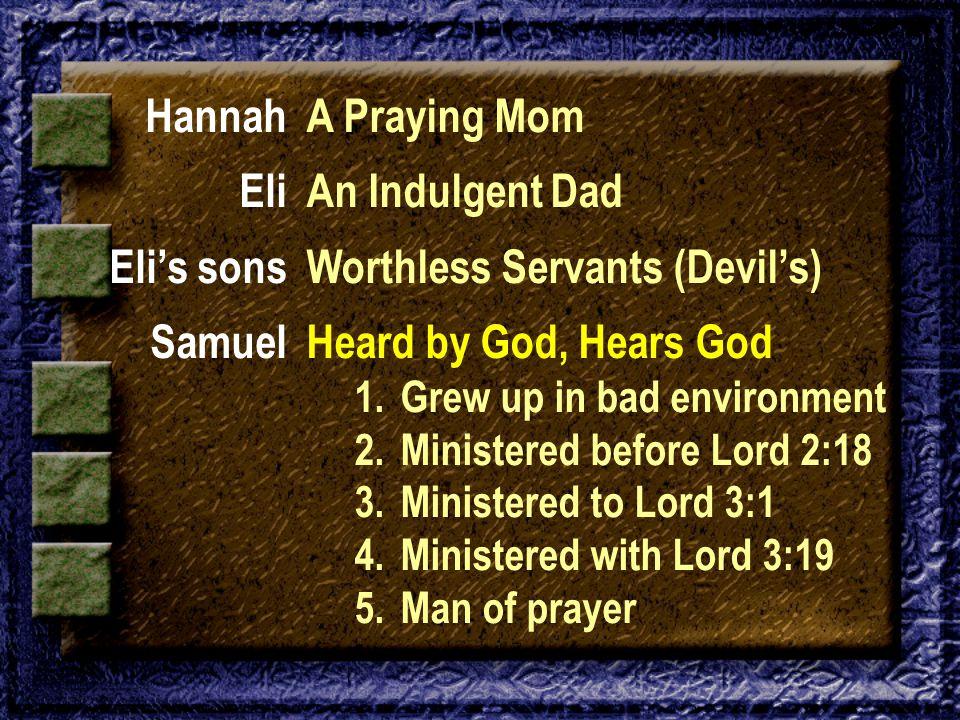 Hannah Eli Eli's sons Samuel A Praying Mom An Indulgent Dad Worthless Servants (Devil's) Heard by God, Hears God 1. Grew up in bad environment 2. Mini