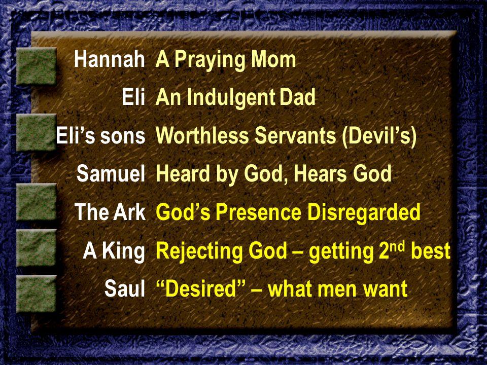 Hannah Eli Eli's sons Samuel The Ark A King Saul A Praying Mom An Indulgent Dad Worthless Servants (Devil's) Heard by God, Hears God God's Presence Di