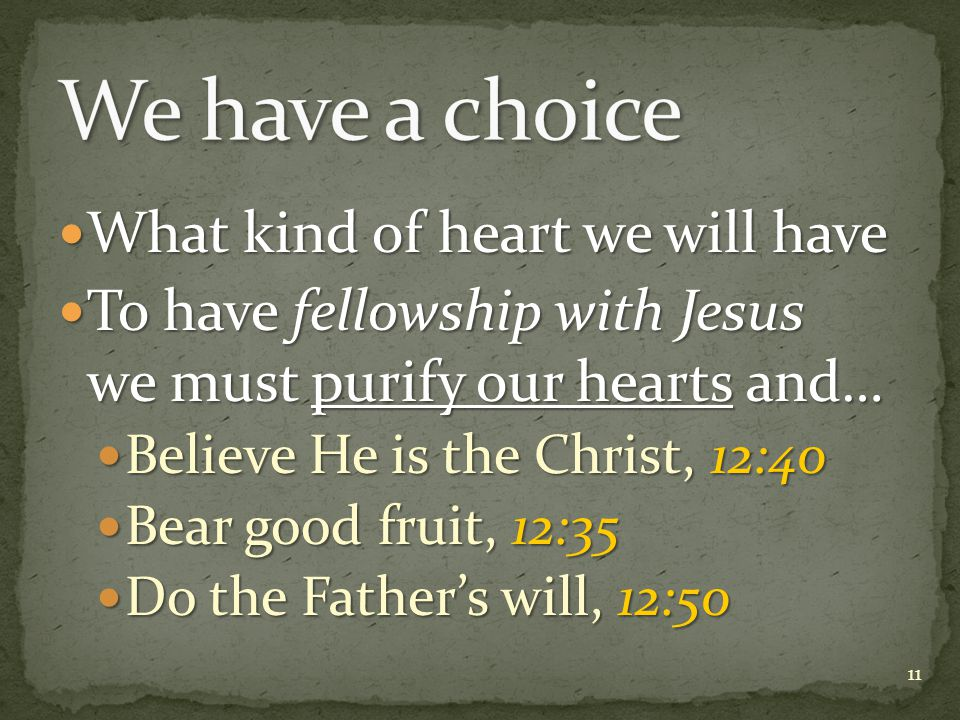 What kind of heart we will have What kind of heart we will have To have fellowship with Jesus we must purify our hearts and… To have fellowship with Jesus we must purify our hearts and… Believe He is the Christ, 12:40 Believe He is the Christ, 12:40 Bear good fruit, 12:35 Bear good fruit, 12:35 Do the Father's will, 12:50 Do the Father's will, 12:50 11