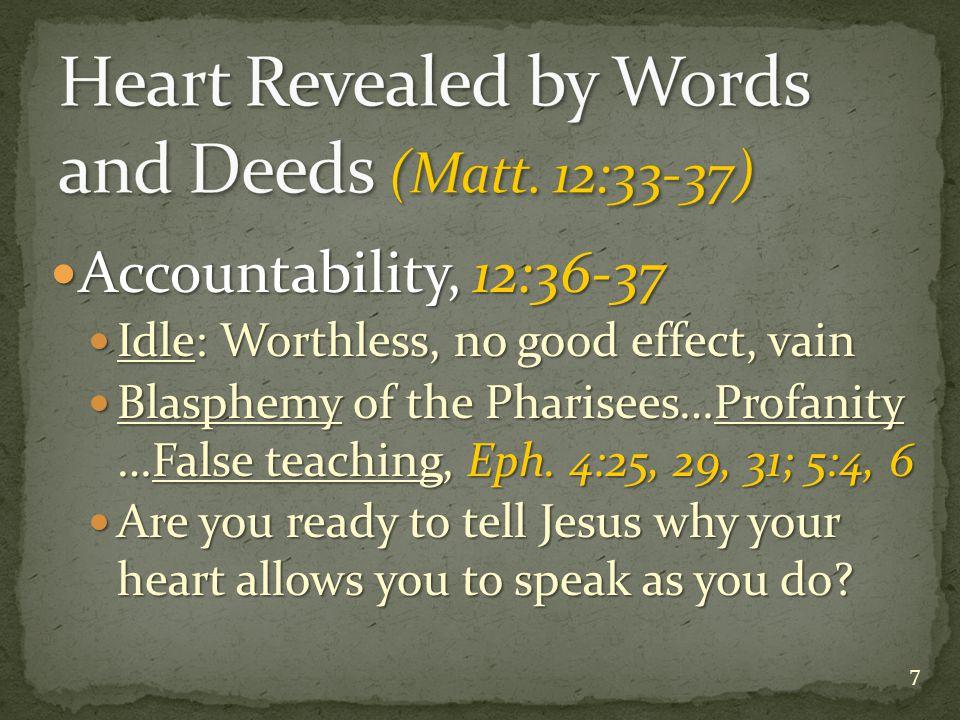 Accountability, 12:36-37 Accountability, 12:36-37 Idle: Worthless, no good effect, vain Idle: Worthless, no good effect, vain Blasphemy of the Pharisees…Profanity …False teaching, Eph.
