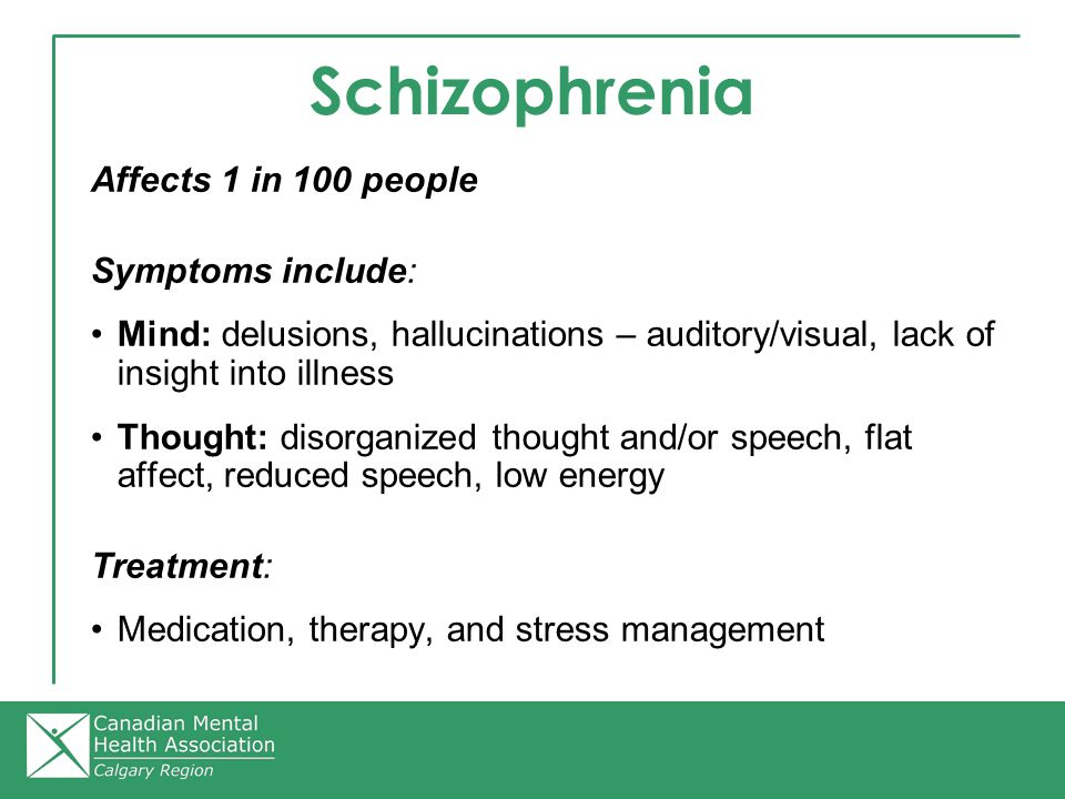 Schizophrenia Affects 1 in 100 people Symptoms include: Mind: delusions, hallucinations – auditory/visual, lack of insight into illness Thought: disorganized thought and/or speech, flat affect, reduced speech, low energy Treatment: Medication, therapy, and stress management