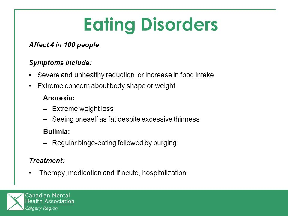 Eating Disorders Affect 4 in 100 people Symptoms include: Severe and unhealthy reduction or increase in food intake Extreme concern about body shape or weight Anorexia: –Extreme weight loss –Seeing oneself as fat despite excessive thinness Bulimia: –Regular binge-eating followed by purging Treatment: Therapy, medication and if acute, hospitalization