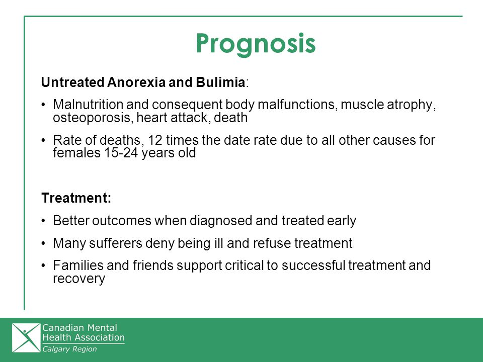 Prognosis Untreated Anorexia and Bulimia: Malnutrition and consequent body malfunctions, muscle atrophy, osteoporosis, heart attack, death Rate of deaths, 12 times the date rate due to all other causes for females 15-24 years old Treatment: Better outcomes when diagnosed and treated early Many sufferers deny being ill and refuse treatment Families and friends support critical to successful treatment and recovery