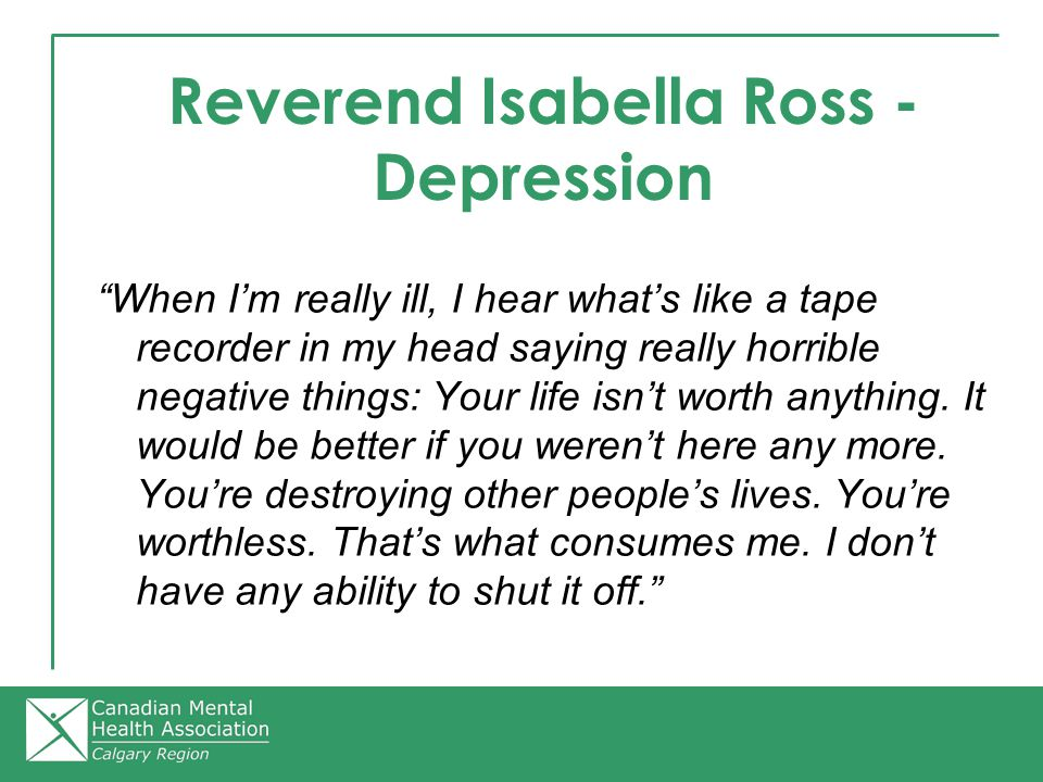 Reverend Isabella Ross - Depression When I'm really ill, I hear what's like a tape recorder in my head saying really horrible negative things: Your life isn't worth anything.