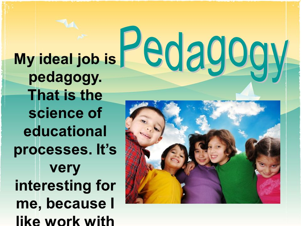 My ideal job is pedagogy. That is the science of educational processes.