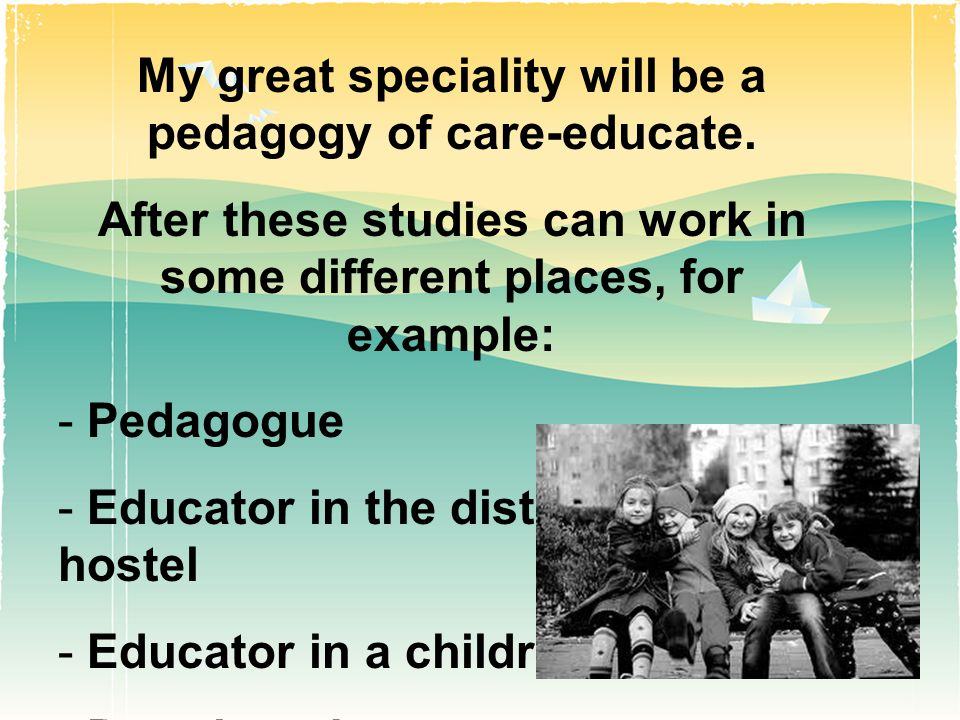 My great speciality will be a pedagogy of care-educate.