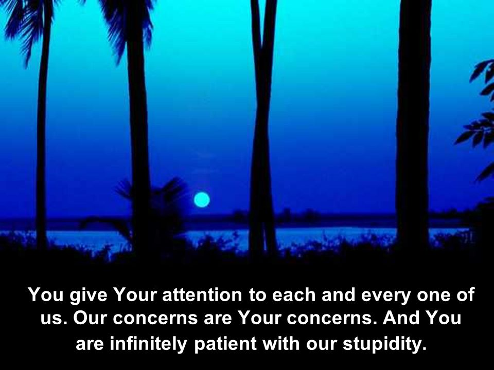You give Your attention to each and every one of us.