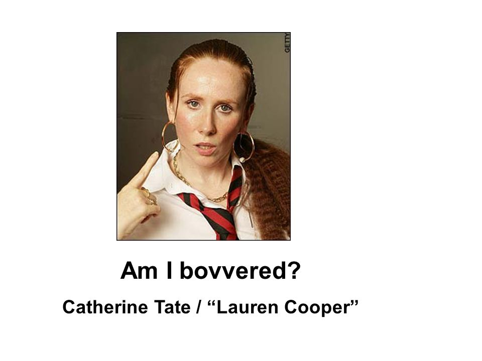 Am I bovvered Catherine Tate / Lauren Cooper
