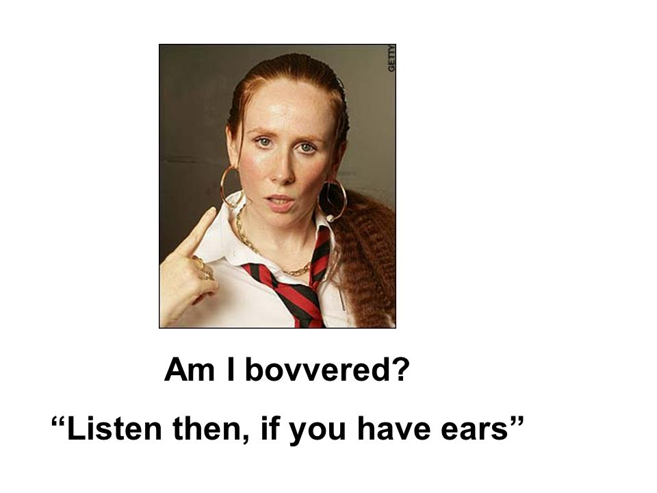 Am I bovvered Listen then, if you have ears