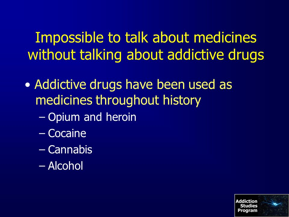 Impossible to talk about medicines without talking about addictive drugs Addictive drugs have been used as medicines throughout history –Opium and heroin –Cocaine –Cannabis –Alcohol