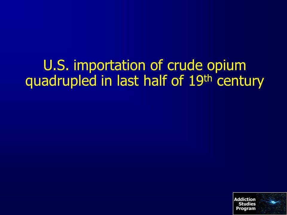 U.S. importation of crude opium quadrupled in last half of 19 th century