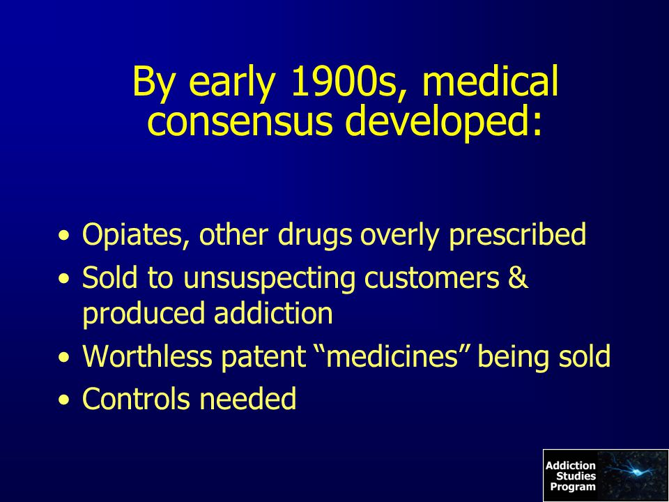 By early 1900s, medical consensus developed: Opiates, other drugs overly prescribed Sold to unsuspecting customers & produced addiction Worthless patent medicines being sold Controls needed