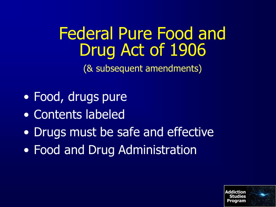 Federal Pure Food and Drug Act of 1906 (& subsequent amendments) Food, drugs pure Contents labeled Drugs must be safe and effective Food and Drug Administration