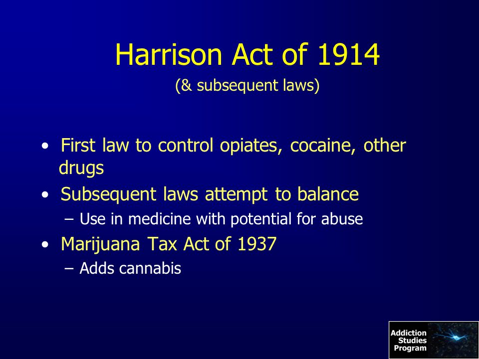 Harrison Act of 1914 (& subsequent laws) First law to control opiates, cocaine, other drugs Subsequent laws attempt to balance –Use in medicine with potential for abuse Marijuana Tax Act of 1937 –Adds cannabis
