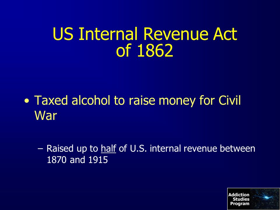 US Internal Revenue Act of 1862 Taxed alcohol to raise money for Civil War –Raised up to half of U.S.