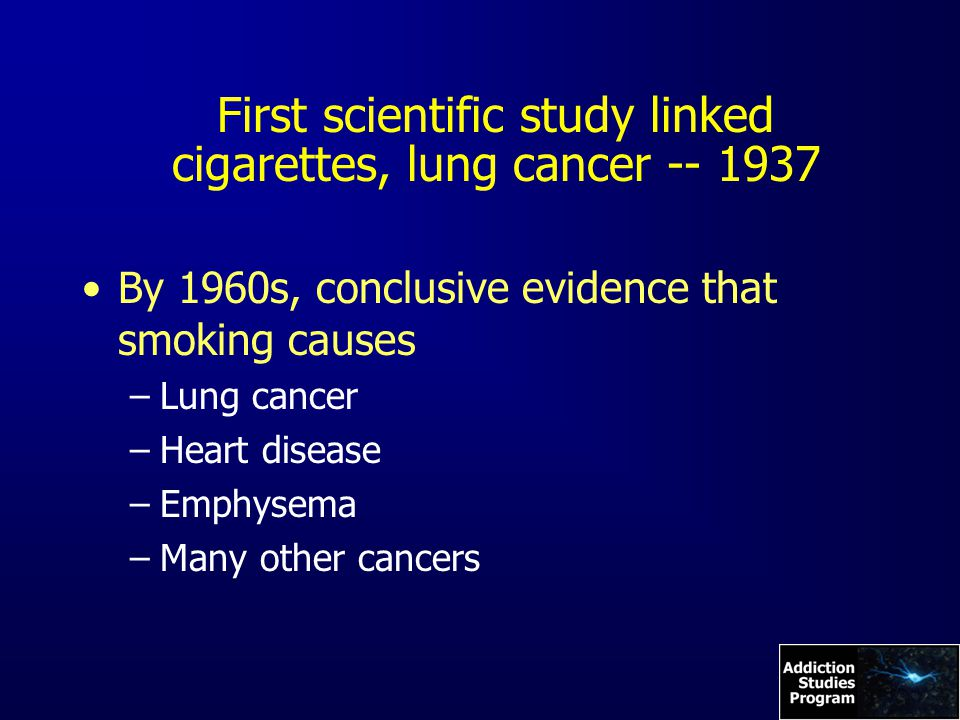 First scientific study linked cigarettes, lung cancer -- 1937 By 1960s, conclusive evidence that smoking causes –Lung cancer –Heart disease –Emphysema –Many other cancers