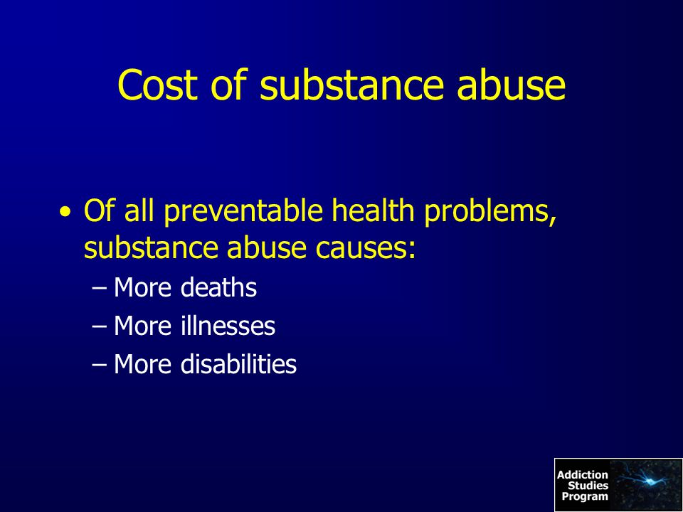 Cost of substance abuse Of all preventable health problems, substance abuse causes: –More deaths –More illnesses –More disabilities