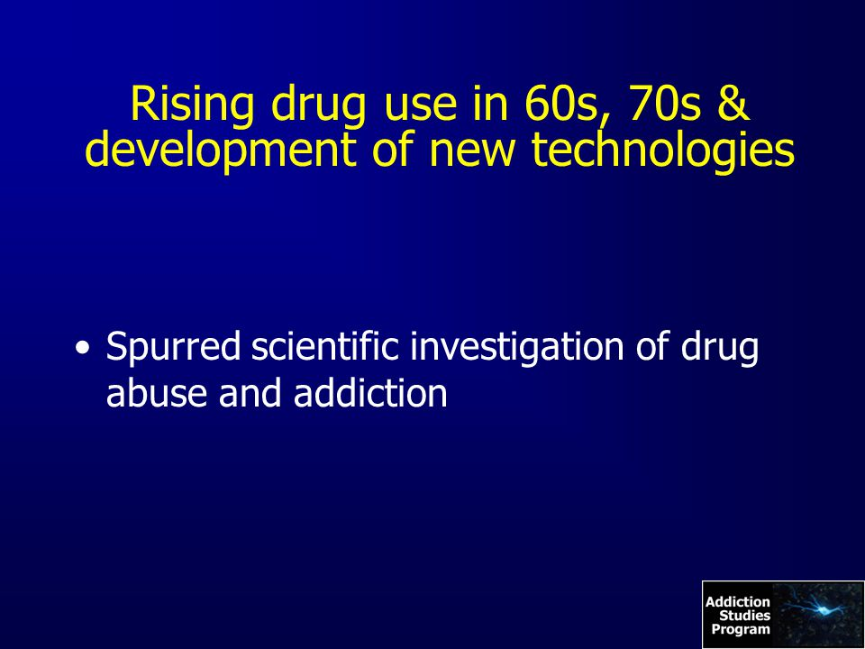 Rising drug use in 60s, 70s & development of new technologies Spurred scientific investigation of drug abuse and addiction