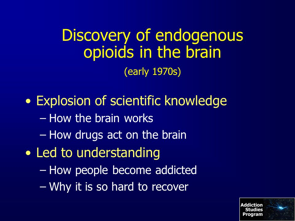 Discovery of endogenous opioids in the brain (early 1970s) Explosion of scientific knowledge –How the brain works –How drugs act on the brain Led to understanding –How people become addicted –Why it is so hard to recover