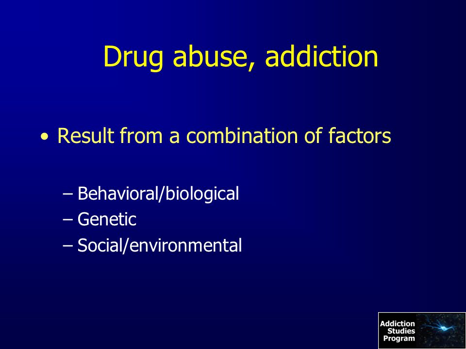 Drug abuse, addiction Result from a combination of factors –Behavioral/biological –Genetic –Social/environmental
